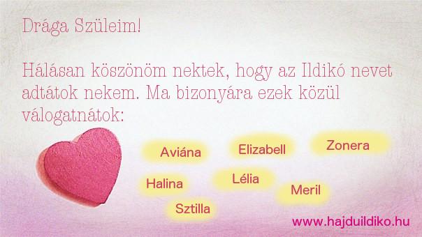 Drága Szüleim!Kösznöm, hogy az Ildikó nevet adtátok nekem. Ma bizonyára Sztilla vagy Lélia lennék.