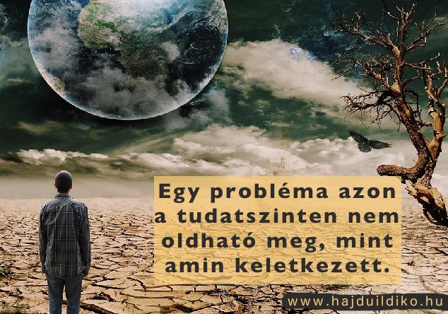 Egy probléma azon a tudatszinten nem oldható meg, amin keletkezett.